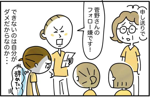 申し送りの場でもみんなの前で先輩に「菅野さんのフォロー嫌です!」と言われ、できないのは自分がだめだからなのか…とさらに『辞めたい』気持ちが募りました。