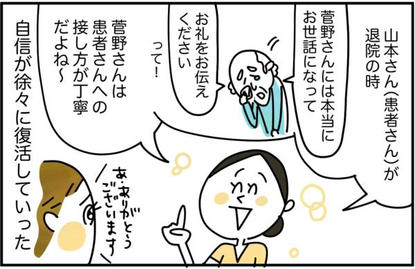 仕事がやりやすいだけでなく、プリセプターは、「山本さん(患者さん)が退院のとき、菅野さんには本当にお世話になったから、お礼をお伝えください、って言っていたよ。菅野さんは患者さんへの接し方が丁寧だよね~。」と私の良いところを評価してくれるので、私の自信も徐々に復活していきました。