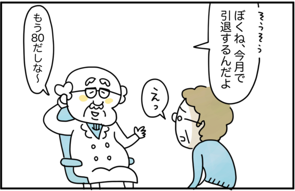 診察を終えると、先生は、「そうそう、ぼくね、今月で引退するんだよ、もう80だしな~。」と告げました。突然の報告に有田さんは驚きを隠せませんでした。