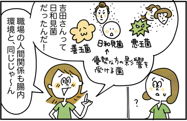 そして、同僚は「吉田さんって日和見菌(優勢な方の影響を受ける菌のこと)だったんだ!職場の人間関係も腸内環境と、同じじゃ~ん」と気がついて、嬉しくなるのでした。