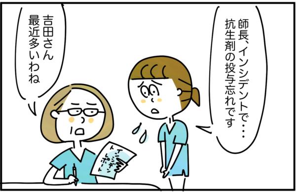 「師長…インシデントで…。抗生剤の投与忘れです。」とインシデントレポートを師長に提出すると、「吉田さん、最近多いわね。」と注意されてしまいました。