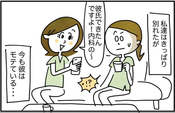 後日、別の同僚から「彼氏できたんですよ!内科の~」と藤田先生と交際を始めたと報告がされました。私たちはあの日きっぱり別れたけど、今も彼はモテているようです…。