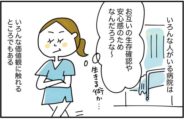 三上さんの部屋を離れながら、『お互いの生存確認や安心感のためなんだろうな~。生きる術だな』と考えました。いろんな人がいる病院は、いろんな価値観に触れるところでもあるのです。