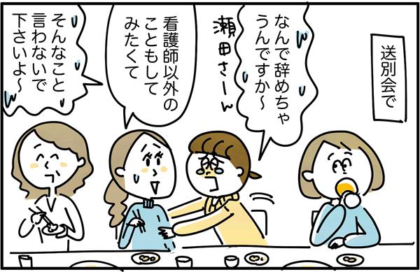 送別会で「なんで辞めちゃうんですか~。」と泣きつくと、「看護師以外のこともしてみたくて。」と瀬田さんは答えました。私は「そんなこと言わないで下さいよ~。」と引き止めました。