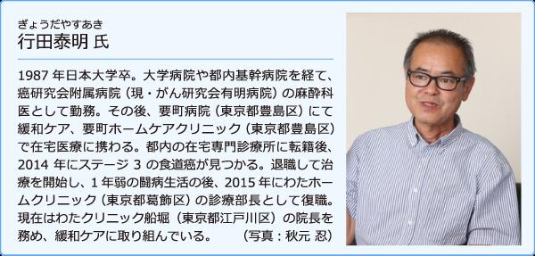 ぎょうだやすあき氏〇1987年日本大学卒。大学病院や都内基幹病院を経て、癌研究会附属病院(現・がん研究会有明病院)の麻酔科医として勤務。その後、要町病院(東京都豊島区)にて緩和ケア、要町ホームケアクリニック(東京都豊島区)で在宅医療に携わる。都内の在宅専門診療所に転籍後、2014年にステージ3の食道癌が見つかる。退職して治療を開始し、1年弱の闘病生活の後、2015年にわたホームクリニック(東京都葛飾区)の診療部長として復職。現在はわたクリニック船堀(東京都江戸川区)の院長を務め、緩和ケアに取り組んでいる。 (写真:秋元 忍)