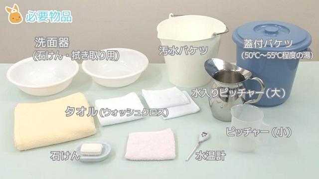 (1)洗面器2個 (石けん用と拭き取り用) (2)汚水バケツ (3)蓋付きバケツ (55℃前後の温度のお湯を準備) (4)タオル3枚以上(ウォッシュクロス、フェイスタオル、バスタオル各1枚以上) (5)小ピッチャー (6)大ピッチャー(70℃程度のお湯を準備) (7)石けん (8)水温計 (9)寝衣 (10)新聞紙